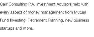 Carr Consulting P.A. Investment Advisors help with every aspect of money management from Mutual Fund Investing, Retirement Planning, new business startups and more...